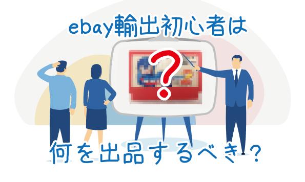 【eBay輸出】初心者が最初に出品する商品はこれだ!初期アカウントの運用方法を解説